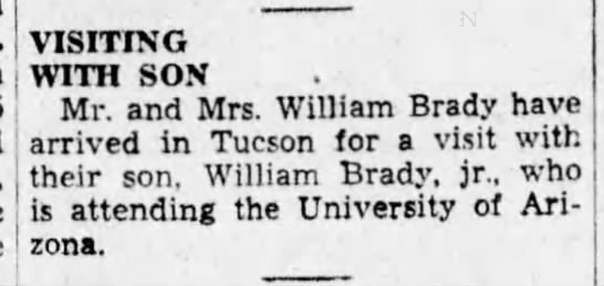 Mr and Mrs William Brady visit son in Tucson. Arizona Daily Star (Tucson, Arizona) - 24 Mar 1935 - VISITING WITH SON Mr. and Mrs. William Brady...