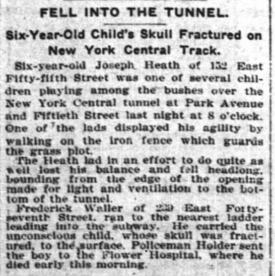 "Joseph Heath, 6 years old, died - of 152 EAst Fifty-fifth Street, playing on a fence - "" . FELL INTO THE TUNNEL. Six-Year-Old..."