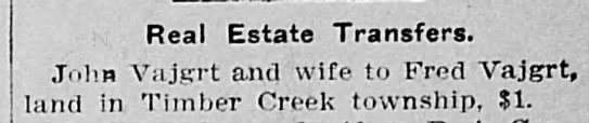 John Vajgrt and wife transfer real estate to Fred Vajgrt in Timber Creek for 1 dollar Mar 20th-1908 - Real Estate Transfers. Vajgrt and wife to Fred...