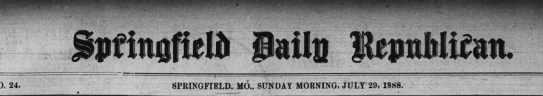 SPRINGFIELD DAILY REPUBLICAN July 29, 1888  Interesting - mm 24. SPRINGFIELD. MO. SUN DAY MORNING, JULY'...
