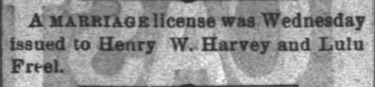 Henry W Harvey and Lulu Freel marriage license - ; . r ' A marriage license was Wednesday Issued...