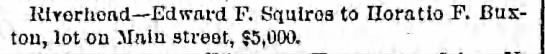 Horation F. Buxton sold lot on Main St to Edward F. Squires for $5,000. 3 Oct 1887 - Rivorliond Edward F. Squlroa to Horatio F....