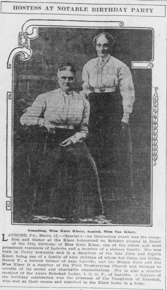 Kate and Sue Kiser can be spelled Kaiser as well. 13 Mar 1913 Pittsburgh, PA - hostess at notable birthday party : W : 1 XK ....