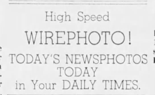 """High speed Wirephoto! Today's newsphotos today in your Daily Times."" -"