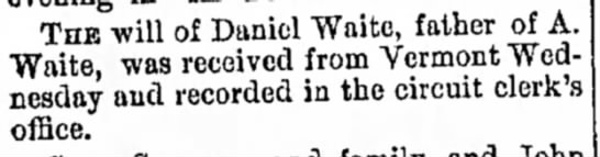 Daniel Waite, father of A. Waite - his will was recieved from Vermont  & recorded -
