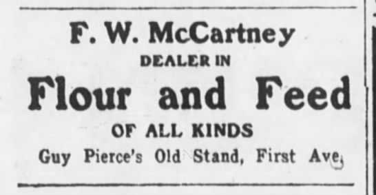 Guy Pierce's Old Stand, First Ave. - F. W. McCartney DEALER IN Flour and Feed Or ALL...