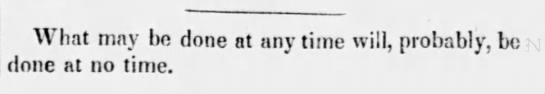 """What may be done at any time will, probably, be done at no time"" (1845). -"