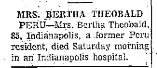 Mrs. Bertha Theobald died in Indianapolis Dec 7 1965 - Kokomo Tribune page 11 - MRS. BERTHA THEOBALD PERU--Mrs. Bertha...