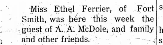 A.A. McDole and family have a guest - Miss Ethel Ferrier,. of Fort Smith, was here...