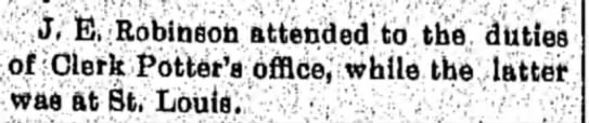 J. E. Robinson attended to the duties of Clerk Potter's office, while the latter was at St. Louis. -