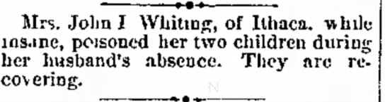 Mrs. John J. Whiting of Ithaca poisened her 2 children while insane- they are recovering - of c\tra Mrs. John! Whiting, of Ithaca, -while...